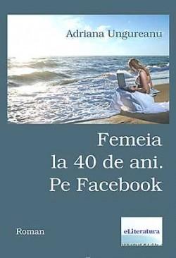 Recenzie Femeia la 40 de ani. Pe Facebook de Adriana Ungureanu