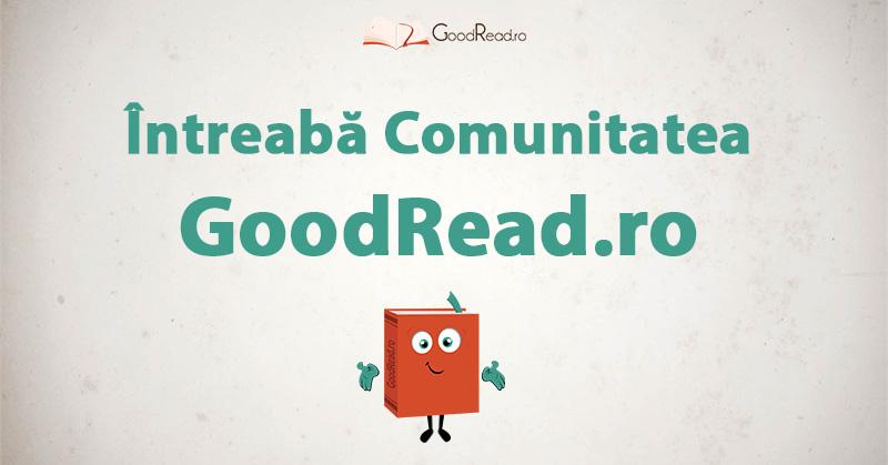 Întreabă Comunitatea GoodRead.ro #intrebarilegoodread