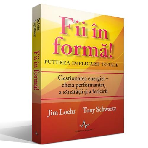 """Recenzie """"Fii în formă! Puterea implicării totale"""" de Jim Loehr și Tony Schwartz"""