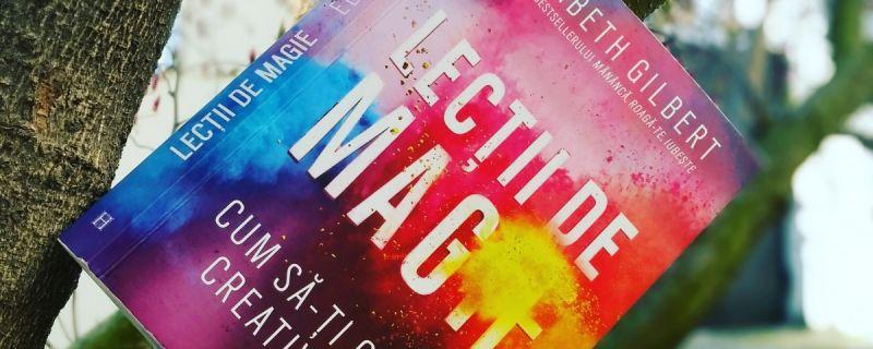 """Recenzie ,,Lecții de magie. Cum să-ți cultivi creativitatea!"""" de Elizabeth Gilbert"""