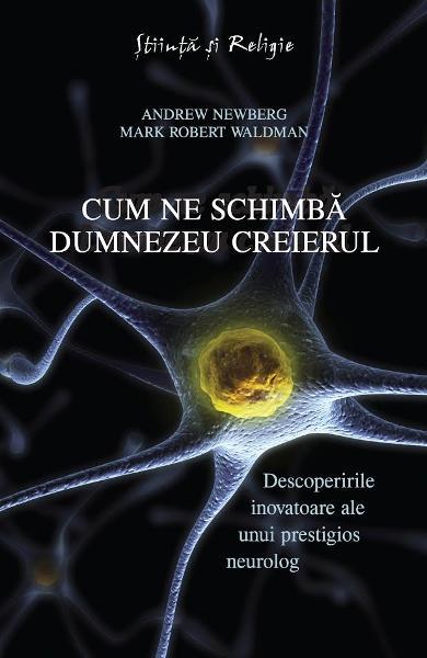 Cum ne schimbă Dumnezeu creierul - Descoperirile inovatoare ale unui prestigios neurolog de Dr. Andrew Newberg