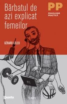 Bărbatul de azi explicat femeilor. Tot ce aţi vrut să ştiţi despre sexul tare fără să îndrăzniţi să întrebaţi de Gerard Leleu