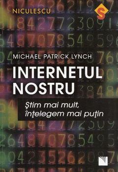Internetul nostru. Ştim mai mult, înţelegem mai puţin de Michael Lynch