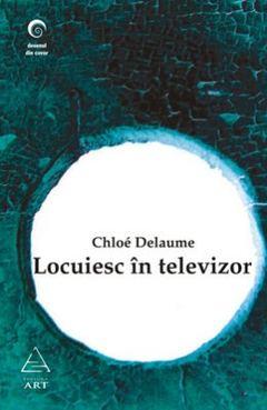 Locuiesc în televizor de Chloé Delaume
