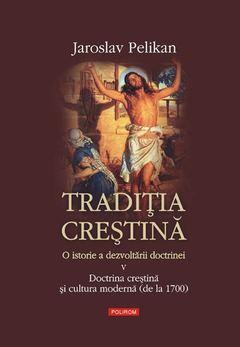 Tradiţia creştină. O istorie a dezvoltării doctrinei. Volumul V: Doctrina creştină şi cultura modernă (de la 1700) de Jaroslav Pelikan