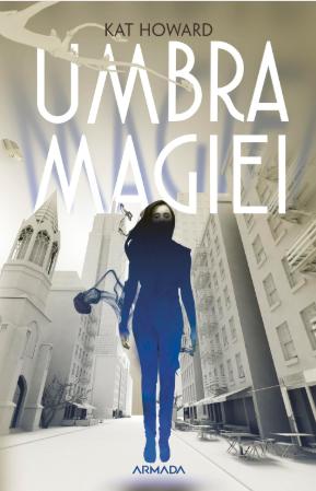 """Fragment in avanpremiera """"Umbra Magiei"""" de Kat Howard – Editura Nemira, Armada"""