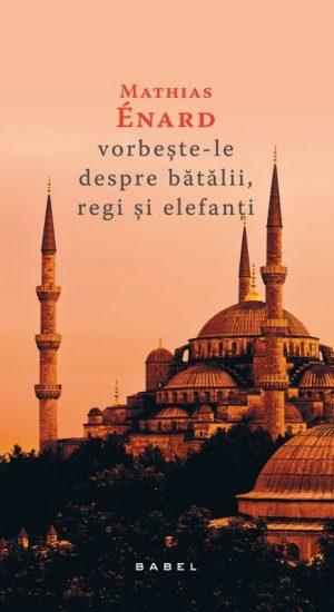 """Recenzie ,,Vorbește-le despre bătălii, regi și elefanți"""" de Mathias Énard"""