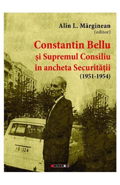 Constantin Bellu si Supremul Consiliu in ancheta Securitatii (1951-1954) de Alin Marginean