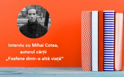 """Interviu cu Mihai Cotea, autorul cărții """"Fosfene dintr-o altă viață"""""""