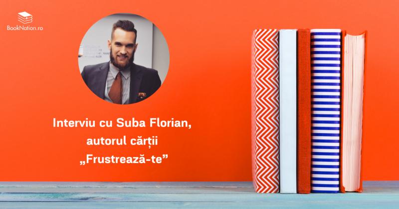"""Interviu cu Suba Florian, autorul cărții """"Frustrează-te"""""""