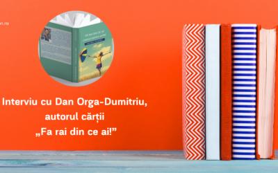 """Interviu cu Dan Orga-Dumitriu, autorul cărţii """"Fa rai din ce ai!"""""""