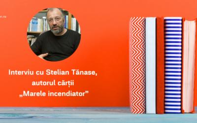 """Interviu cu Stelian Tănase, autorul cărții """"Marele incendiator"""""""