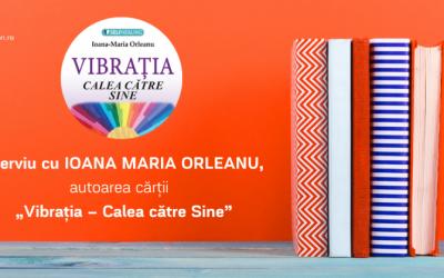 """Interviu cu IOANA MARIA ORLEANU, autoarea cărții  """"Vibrația – Calea către Sine"""""""