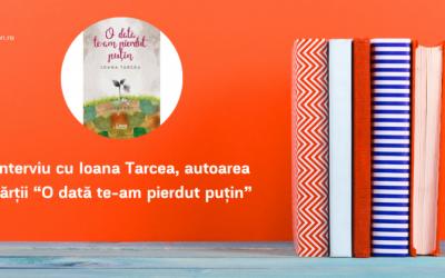 """Interviu cu Ioana Tarcea, autoarea cărții """"O dată te-am pierdut puțin"""""""