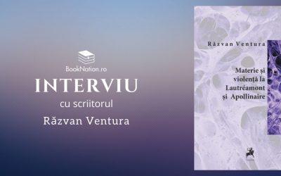 """Interviu cu Răzvan Ventura, autorul cărții """"Materie şi violenţă la Lautréamont şi Apollinaire"""""""