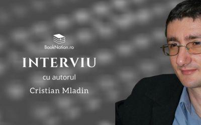 Interviu cu scriitorul Cristian Mladin