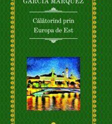 "Recenzie ""Călătorind prin Europa de Est"" de Gabriel García Márquez"