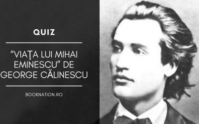 """QUIZ: """"Viaţa lui Mihai Eminescu"""" de George Călinescu"""