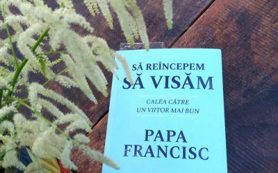 """Recenzie """"Să reîncepem să visăm"""" de Papa Francisc"""